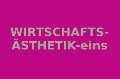 WIRTSCHAFTSÄSTHETIK – eins